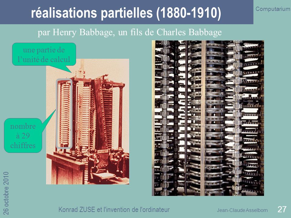 Jean-Claude Asselborn Computarium 26 octobre 2010 Konrad ZUSE et l invention de l ordinateur 27 réalisations partielles (1880-1910) par Henry Babbage, un fils de Charles Babbage nombre à 29 chiffres une partie de lunité de calcul
