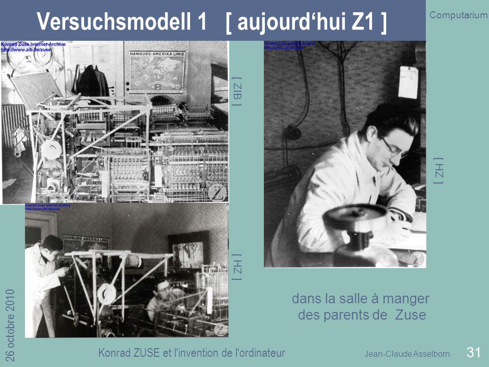 Jean-Claude Asselborn Computarium 26 octobre 2010 Konrad ZUSE et l invention de l ordinateur 31 Versuchsmodell 1 [ aujourdhui Z1 ] [ ZIB ] [ HZ ] dans la salle à manger des parents de Zuse