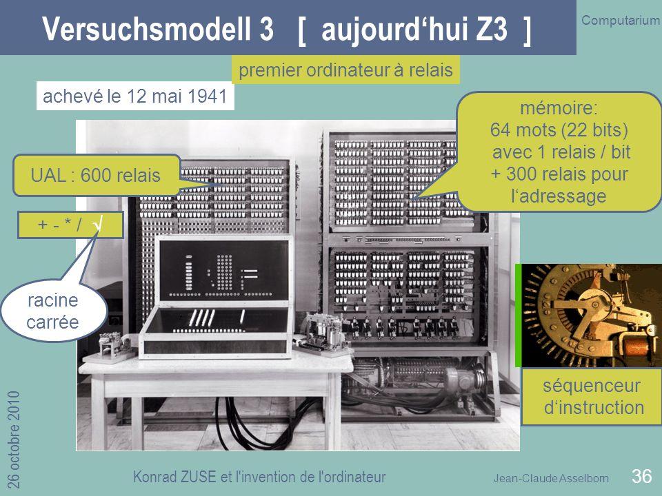 Jean-Claude Asselborn Computarium 26 octobre 2010 Konrad ZUSE et l invention de l ordinateur 36 Versuchsmodell 3 [ aujourdhui Z3 ] achevé le 12 mai 1941 premier ordinateur à relais UAL : 600 relais mémoire: 64 mots (22 bits) avec 1 relais / bit + 300 relais pour ladressage + - * / séquenceur dinstruction racine carrée
