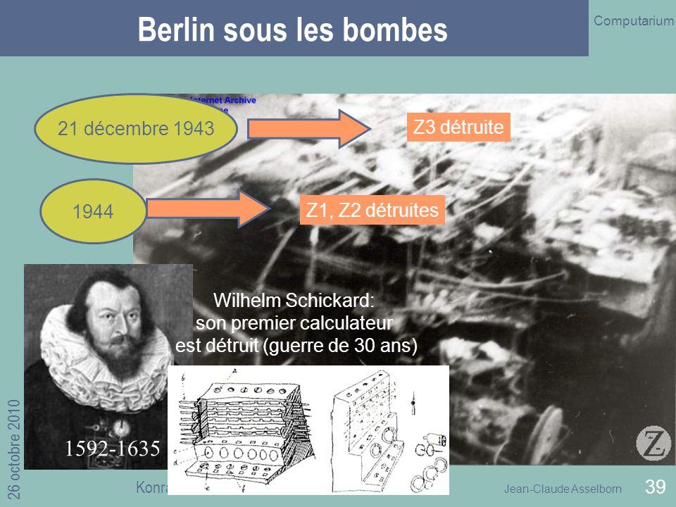 Jean-Claude Asselborn Computarium 26 octobre 2010 Konrad ZUSE et l invention de l ordinateur 39 Berlin sous les bombes 21 décembre 1943 1944 1592-1635 Wilhelm Schickard: son premier calculateur est détruit (guerre de 30 ans) Z1, Z2 détruites Z3 détruite