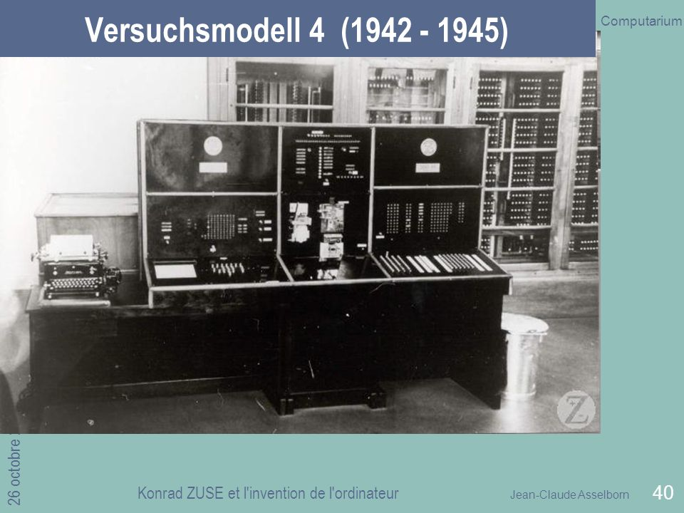 Jean-Claude Asselborn Computarium 26 octobre 2010 Konrad ZUSE et l invention de l ordinateur 40 Versuchsmodell 4 (1942 - 1945)