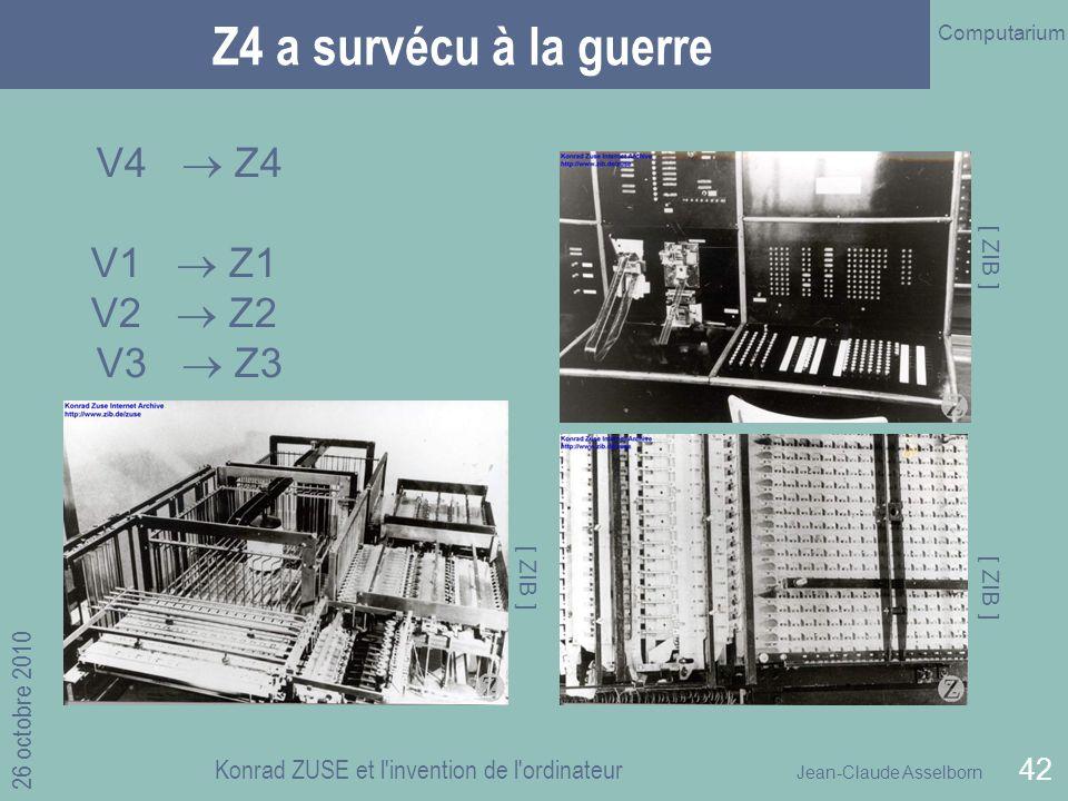 Jean-Claude Asselborn Computarium 26 octobre 2010 Konrad ZUSE et l invention de l ordinateur 42 Z4 a survécu à la guerre V4 Z4 V1 Z1 V2 Z2 V3 Z3 [ ZIB ]