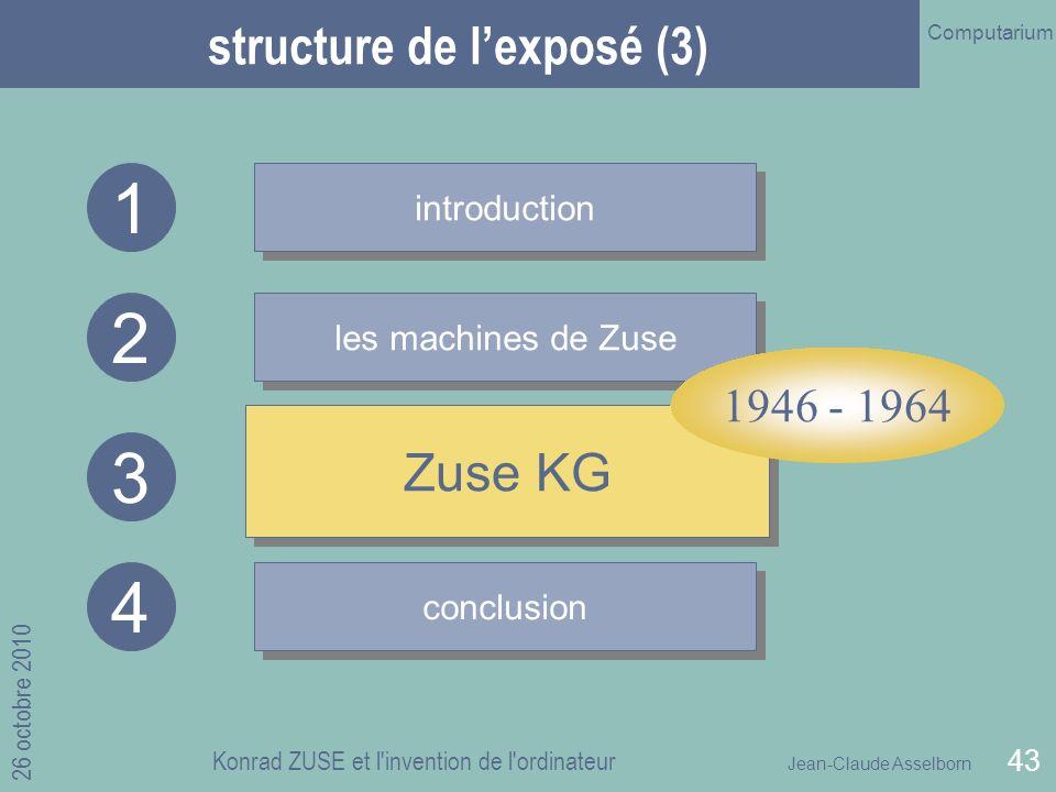 Jean-Claude Asselborn Computarium 26 octobre 2010 Konrad ZUSE et l invention de l ordinateur 43 structure de lexposé (3) introduction les machines de Zuse Zuse KG 1 2 3 conclusion 4 Zuse KG 1946 - 1964