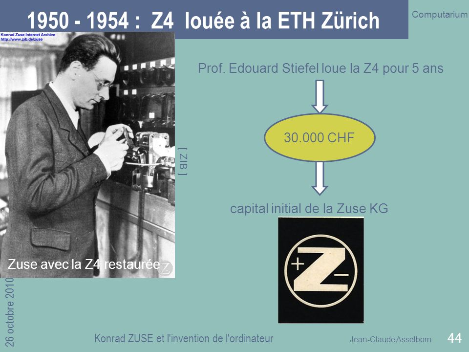 Jean-Claude Asselborn Computarium 26 octobre 2010 Konrad ZUSE et l invention de l ordinateur 44 1950 - 1954 : Z4 louée à la ETH Zürich Prof.