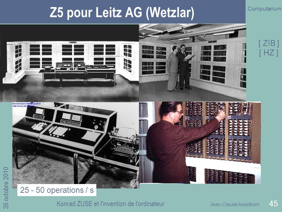 Jean-Claude Asselborn Computarium 26 octobre 2010 Konrad ZUSE et l invention de l ordinateur 45 Z5 pour Leitz AG (Wetzlar) 25 - 50 operations / s [ ZIB ] [ HZ ]