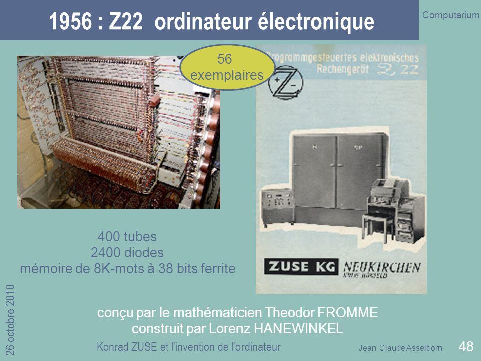 Jean-Claude Asselborn Computarium 26 octobre 2010 Konrad ZUSE et l invention de l ordinateur 48 1956 : Z22 ordinateur électronique 400 tubes 2400 diodes mémoire de 8K-mots à 38 bits ferrite conçu par le mathématicien Theodor FROMME construit par Lorenz HANEWINKEL 56 exemplaires
