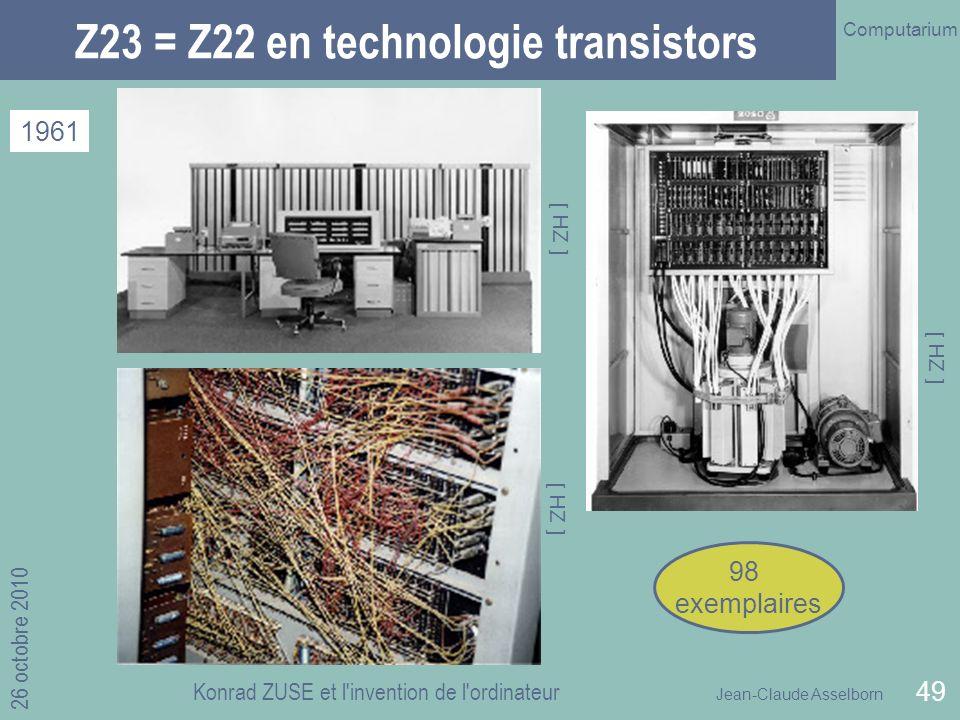 Jean-Claude Asselborn Computarium 26 octobre 2010 Konrad ZUSE et l invention de l ordinateur 49 Z23 = Z22 en technologie transistors 1961 [ HZ ] 98 exemplaires