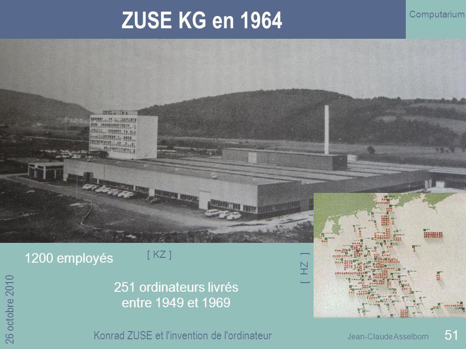 Jean-Claude Asselborn Computarium 26 octobre 2010 Konrad ZUSE et l invention de l ordinateur 51 ZUSE KG en 1964 1200 employés 251 ordinateurs livrés entre 1949 et 1969 [ KZ ] [ HZ ]