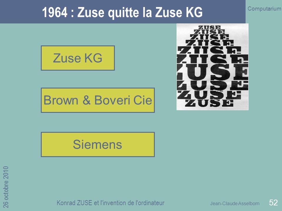 Jean-Claude Asselborn Computarium 26 octobre 2010 Konrad ZUSE et l invention de l ordinateur 52 1964 : Zuse quitte la Zuse KG Zuse KG Brown & Boveri Cie Siemens