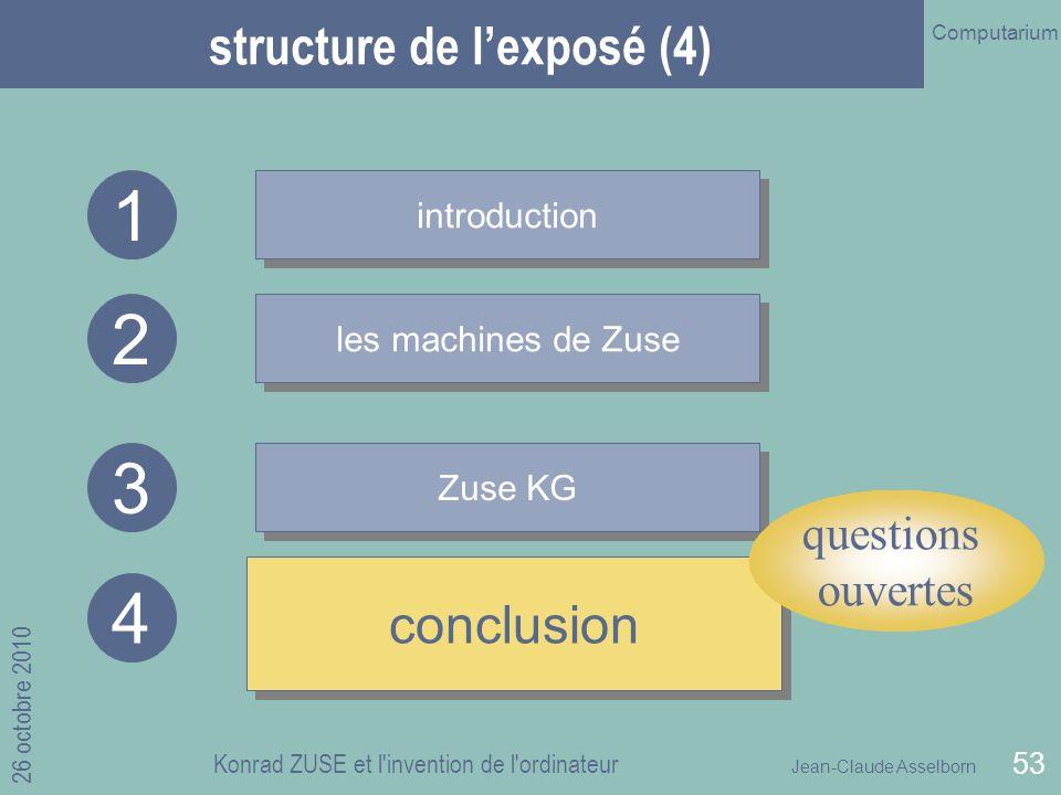 Jean-Claude Asselborn Computarium 26 octobre 2010 Konrad ZUSE et l invention de l ordinateur 53 structure de lexposé (4) introduction les machines de Zuse Zuse KG 1 2 3 conclusion 4 questions ouvertes