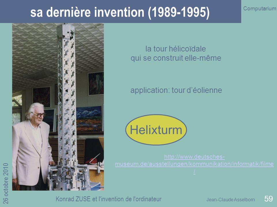 Jean-Claude Asselborn Computarium 26 octobre 2010 Konrad ZUSE et l invention de l ordinateur 59 sa dernière invention (1989-1995) la tour hélicoïdale qui se construit elle-même http://www.deutsches- museum.de/ausstellungen/kommunikation/informatik/filme / application: tour déolienne Helixturm