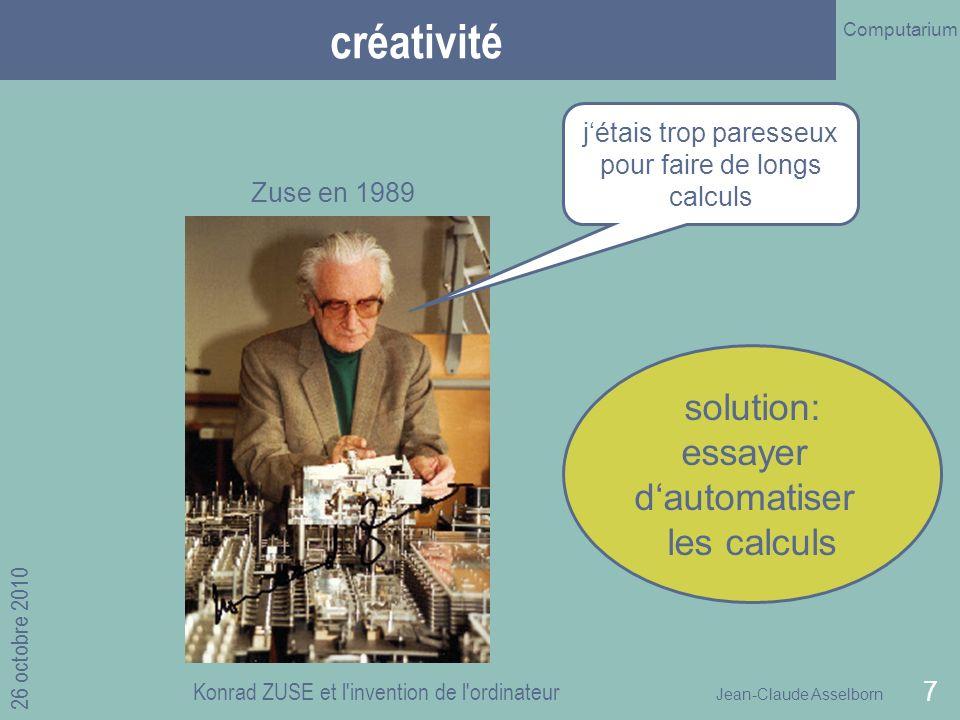 Jean-Claude Asselborn Computarium 26 octobre 2010 Konrad ZUSE et l invention de l ordinateur 7 créativité jétais trop paresseux pour faire de longs calculs Zuse en 1989 solution: essayer dautomatiser les calculs
