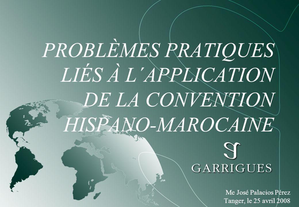 PROBLÈMES PRATIQUES LIÉS À L´APPLICATION DE LA CONVENTION HISPANO-MAROCAINE Me José Palacios Pérez Tanger, le 25 avril 2008
