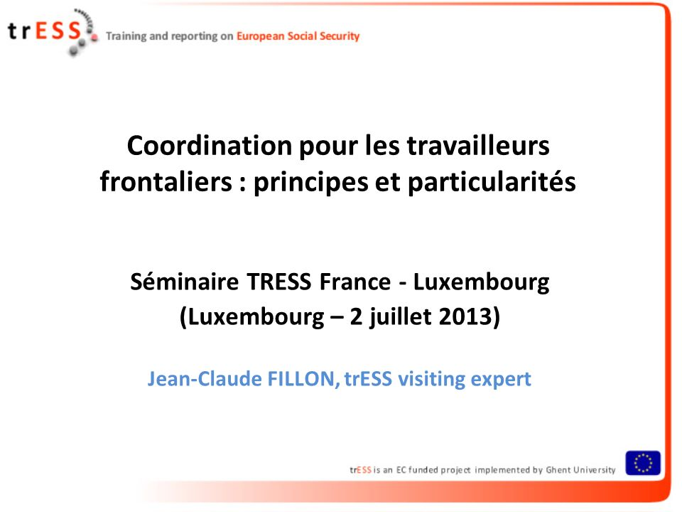 Coordination pour les travailleurs frontaliers : principes et particularités Séminaire TRESS France - Luxembourg (Luxembourg – 2 juillet 2013) Jean-Claude FILLON, trESS visiting expert