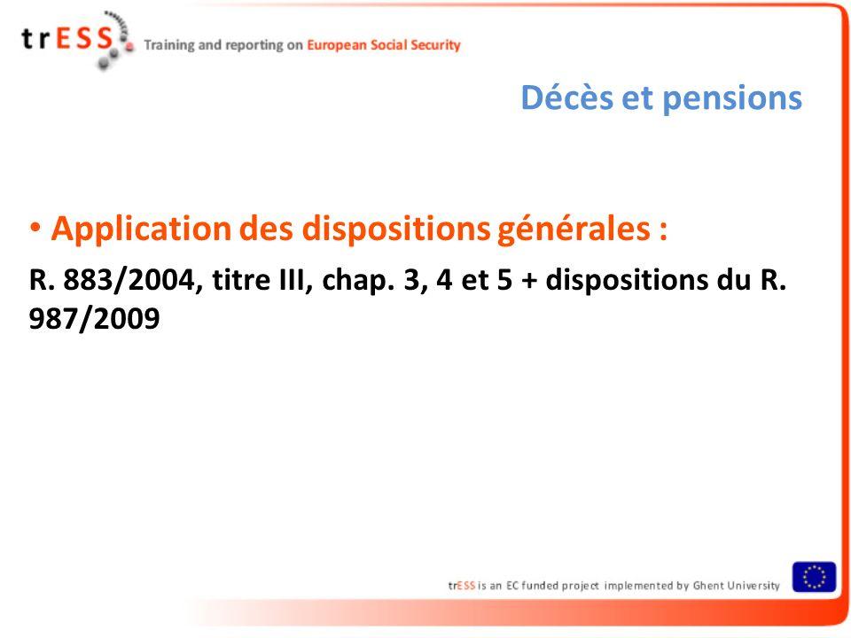 Décès et pensions Application des dispositions générales : R. 883/2004, titre III, chap. 3, 4 et 5 + dispositions du R. 987/2009