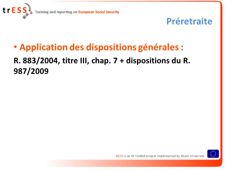 Préretraite Application des dispositions générales : R. 883/2004, titre III, chap. 7 + dispositions du R. 987/2009