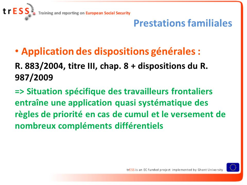 Prestations familiales Application des dispositions générales : R. 883/2004, titre III, chap. 8 + dispositions du R. 987/2009 => Situation spécifique