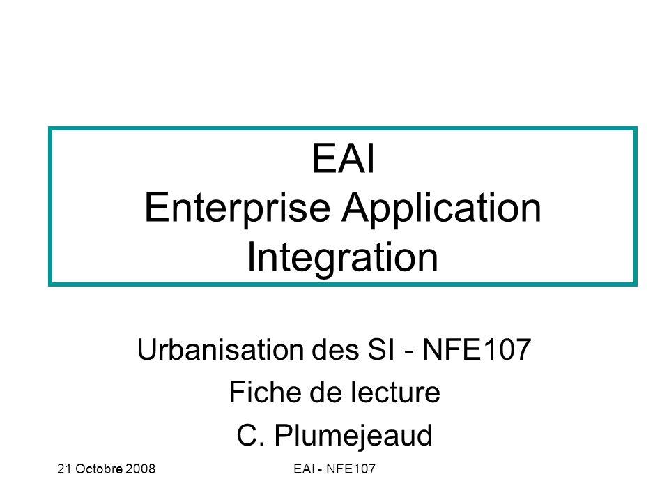 21 Octobre 2008EAI - NFE107 Définition L Intégration d applications d entreprise ou IAE (en anglais Enterprise Application Integration, EAI) est une architecture intergicielle permettant à des applications hétérogènes de gérer leurs échanges.