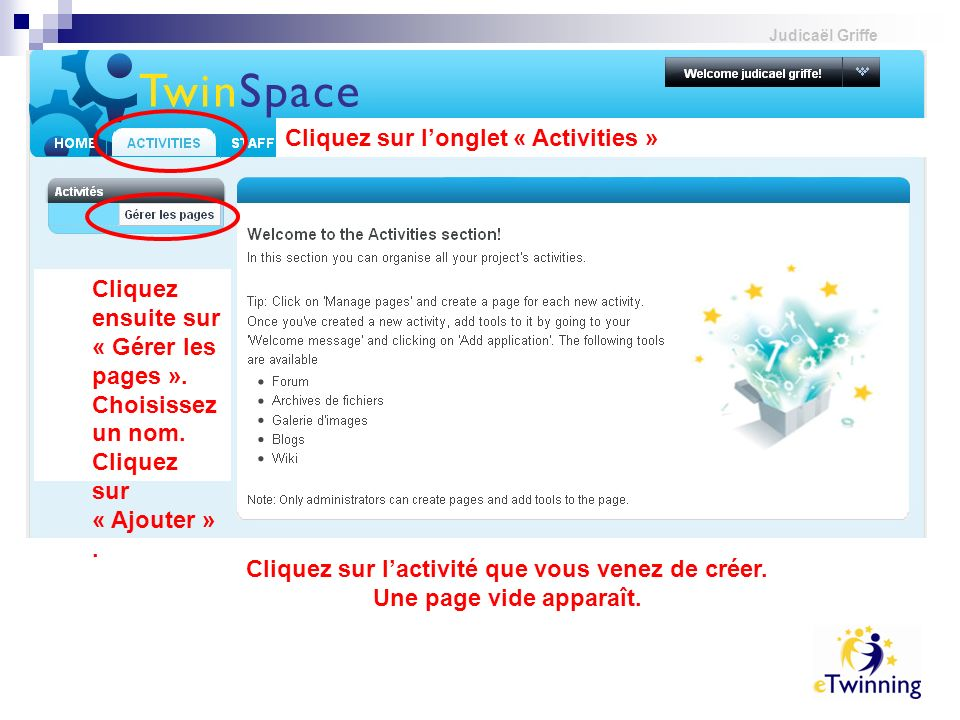 Judicaël Griffe Cliquez sur longlet « Activities » Cliquez ensuite sur « Gérer les pages ». Choisissez un nom. Cliquez sur « Ajouter ». Cliquez sur la