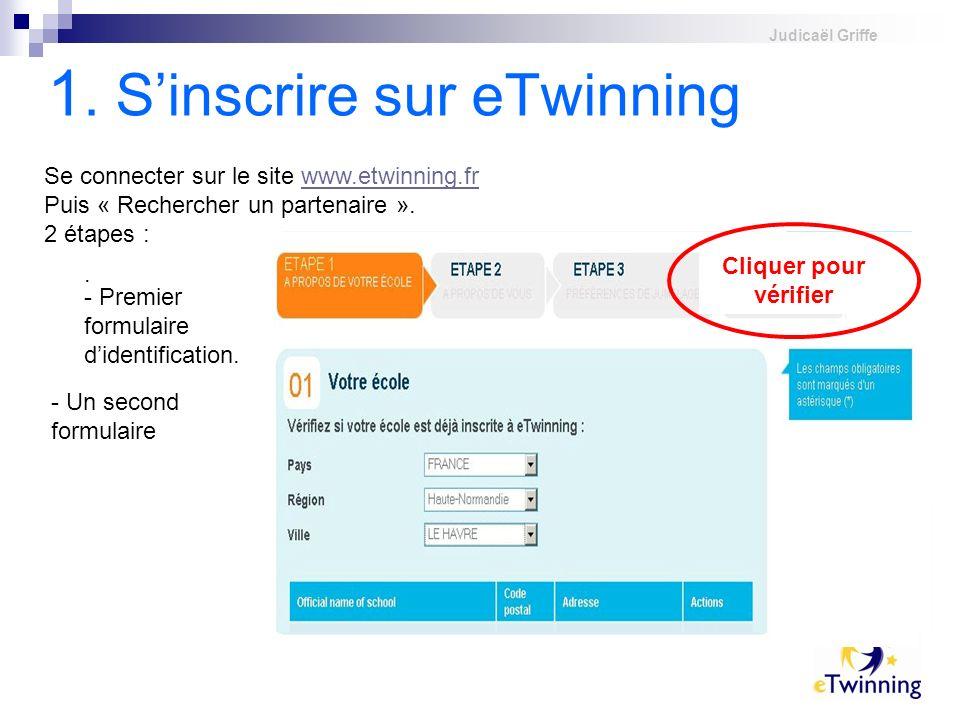 Judicaël Griffe 1. Sinscrire sur eTwinning Se connecter sur le site www.etwinning.frwww.etwinning.fr Puis « Rechercher un partenaire ». 2 étapes : - P