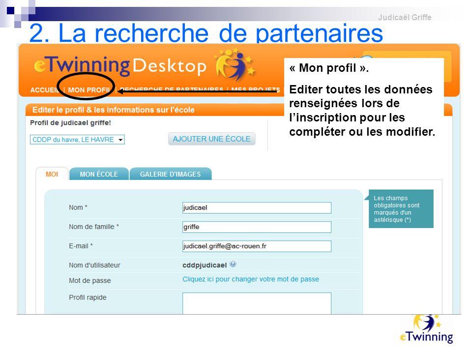 Judicaël Griffe 2. La recherche de partenaires Dès la seconde étape dinscription réalisée, vous pouvez accéder à votre Tableau de bord. « Mon profil »