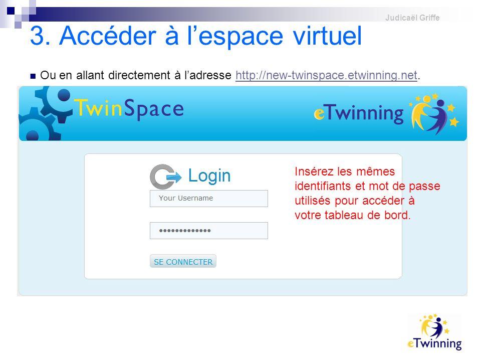 Judicaël Griffe 3. Accéder à lespace virtuel Ou en allant directement à ladresse http://new-twinspace.etwinning.net.http://new-twinspace.etwinning.net