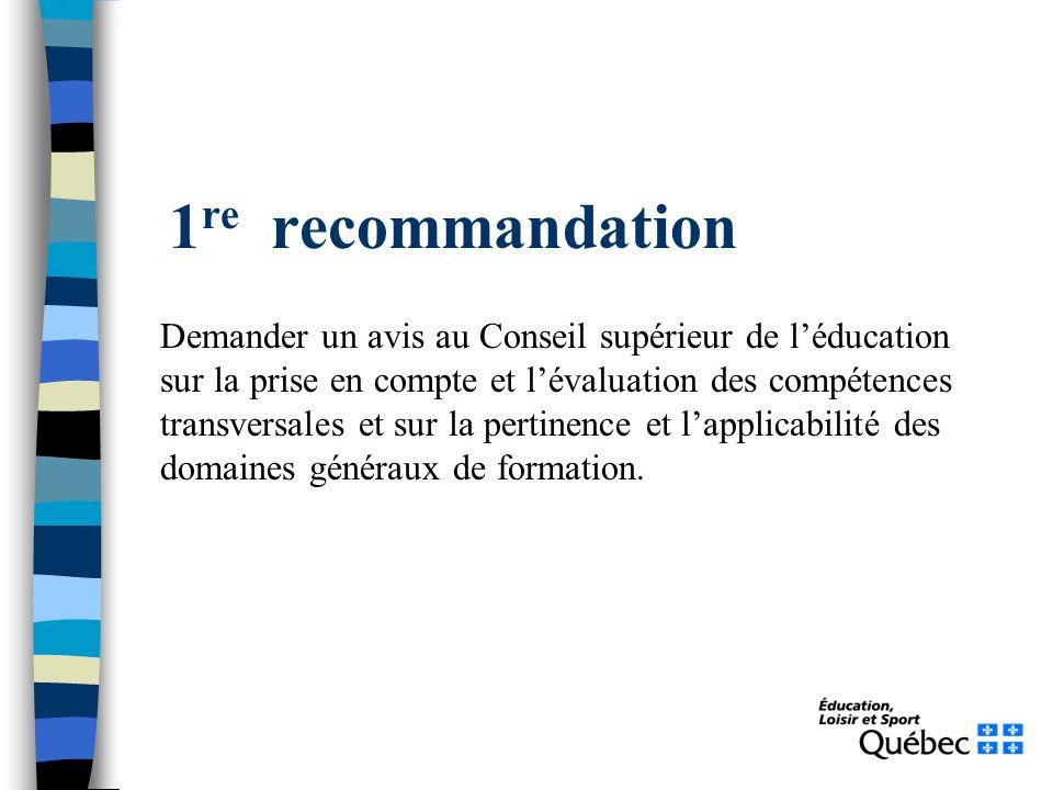 1 re recommandation Demander un avis au Conseil supérieur de léducation sur la prise en compte et lévaluation des compétences transversales et sur la pertinence et lapplicabilité des domaines généraux de formation.