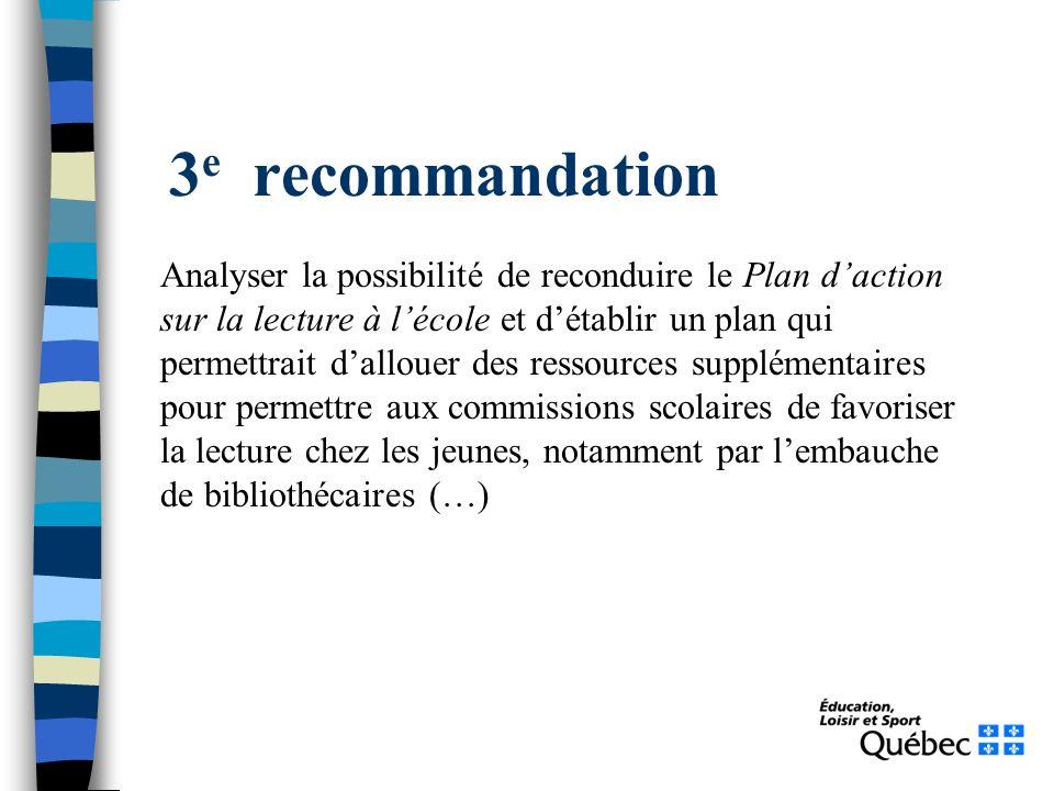 3 e recommandation Analyser la possibilité de reconduire le Plan daction sur la lecture à lécole et détablir un plan qui permettrait dallouer des ressources supplémentaires pour permettre aux commissions scolaires de favoriser la lecture chez les jeunes, notamment par lembauche de bibliothécaires (…)