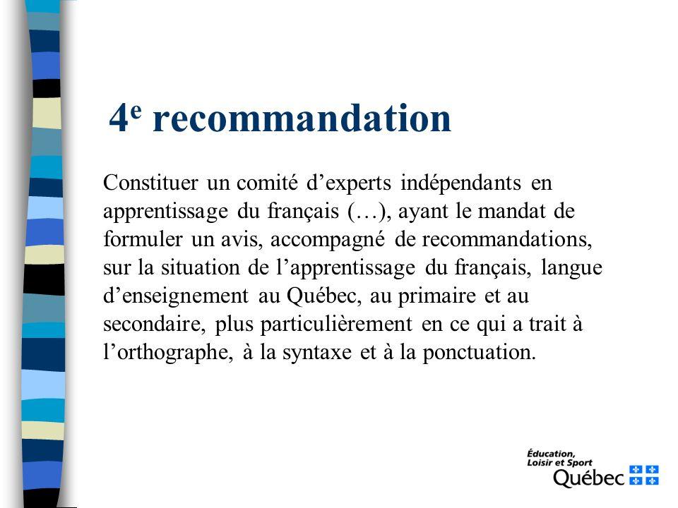 4 e recommandation Constituer un comité dexperts indépendants en apprentissage du français (…), ayant le mandat de formuler un avis, accompagné de recommandations, sur la situation de lapprentissage du français, langue denseignement au Québec, au primaire et au secondaire, plus particulièrement en ce qui a trait à lorthographe, à la syntaxe et à la ponctuation.
