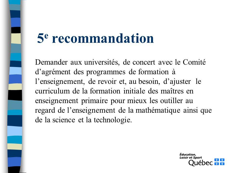 5 e recommandation Demander aux universités, de concert avec le Comité dagrément des programmes de formation à lenseignement, de revoir et, au besoin, dajuster le curriculum de la formation initiale des maîtres en enseignement primaire pour mieux les outiller au regard de lenseignement de la mathématique ainsi que de la science et la technologie.