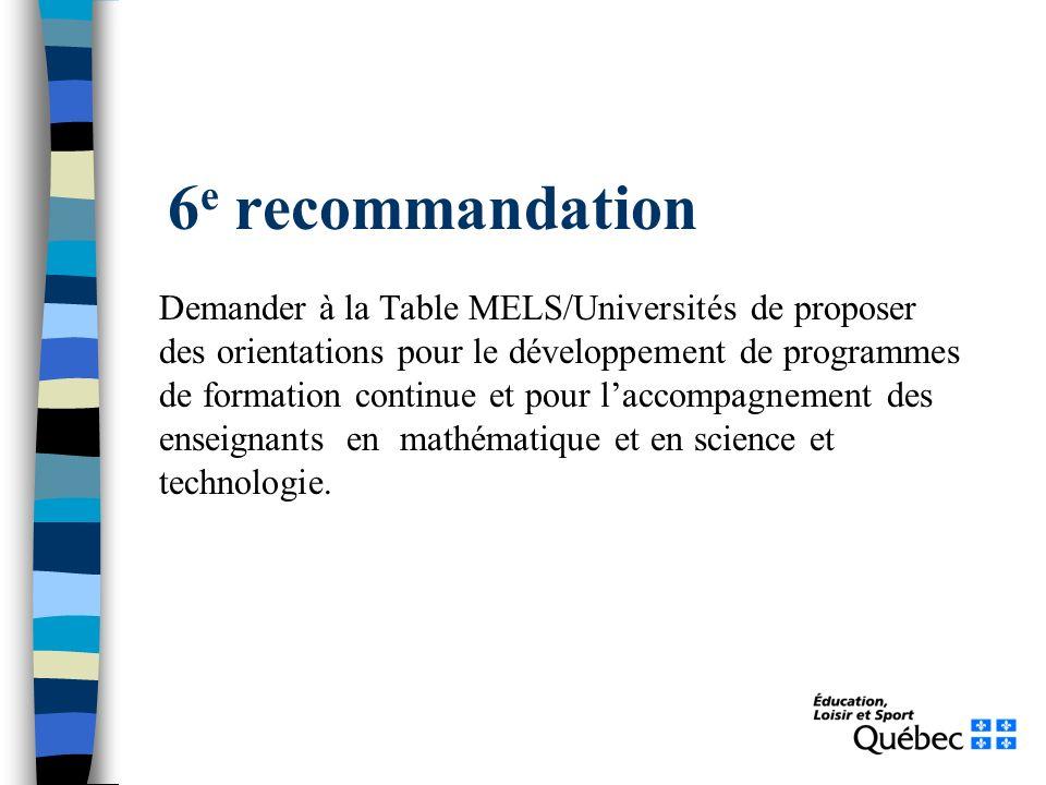 6 e recommandation Demander à la Table MELS/Universités de proposer des orientations pour le développement de programmes de formation continue et pour laccompagnement des enseignants en mathématique et en science et technologie.