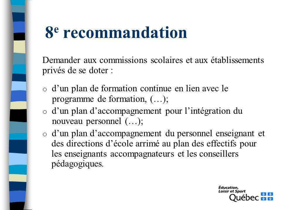 8 e recommandation Demander aux commissions scolaires et aux établissements privés de se doter : o dun plan de formation continue en lien avec le prog