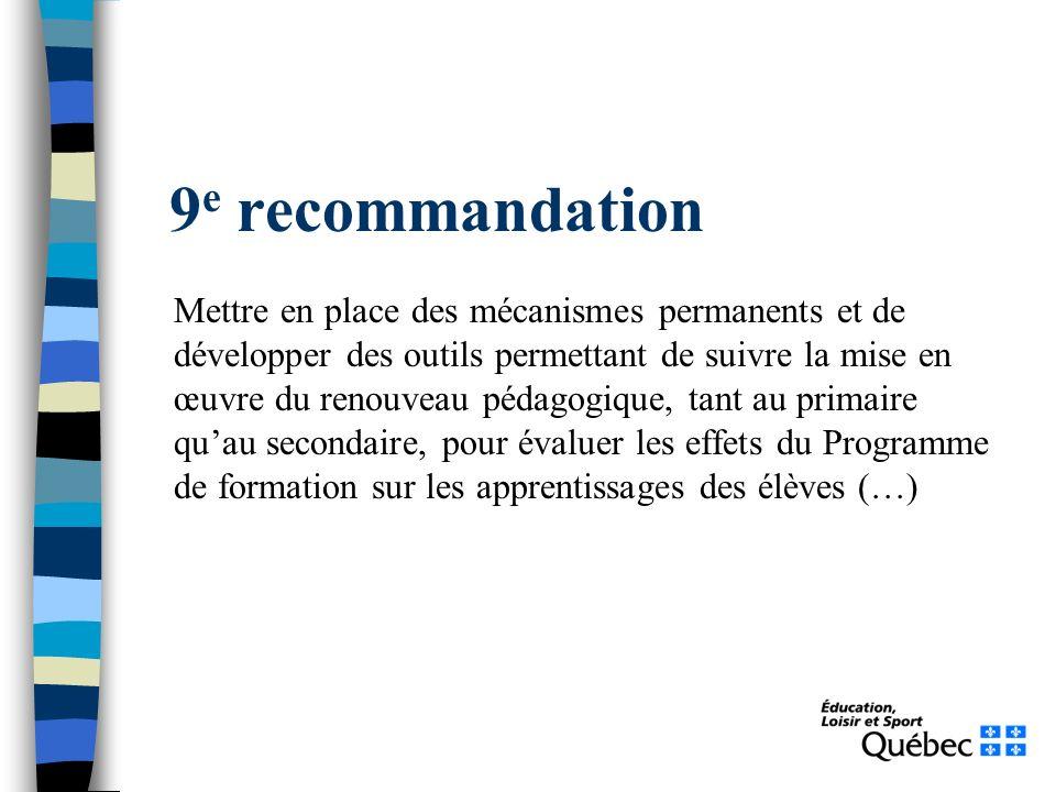 9 e recommandation Mettre en place des mécanismes permanents et de développer des outils permettant de suivre la mise en œuvre du renouveau pédagogique, tant au primaire quau secondaire, pour évaluer les effets du Programme de formation sur les apprentissages des élèves (…)