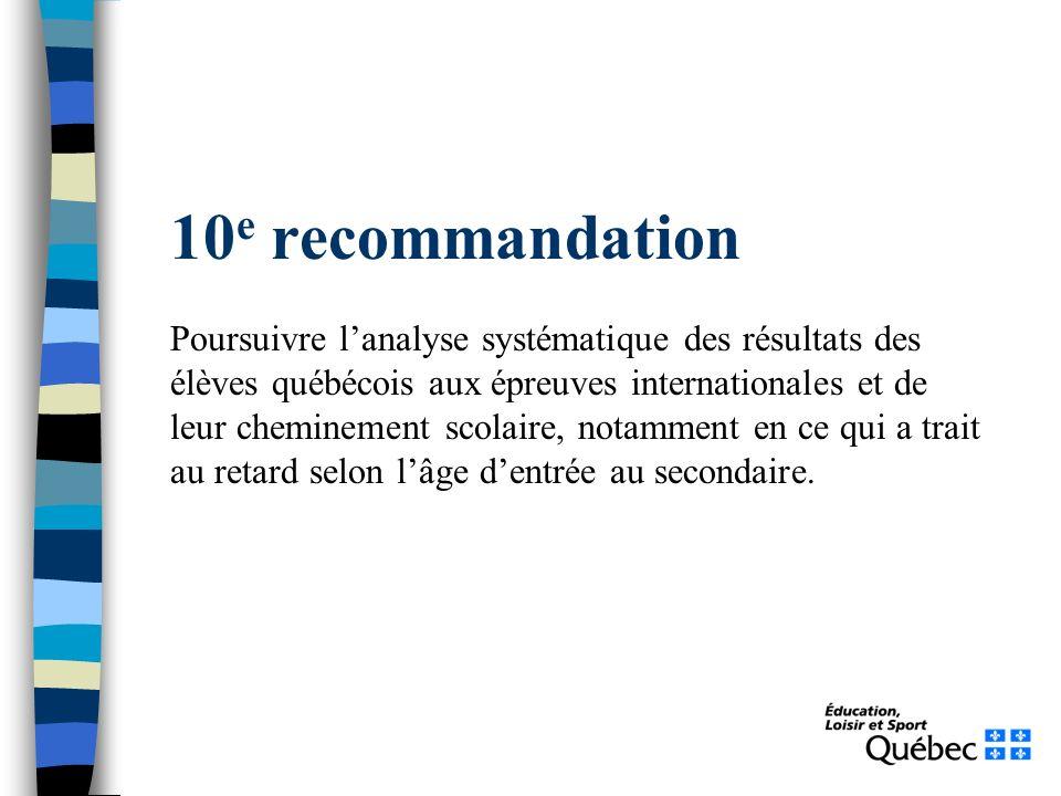 10 e recommandation Poursuivre lanalyse systématique des résultats des élèves québécois aux épreuves internationales et de leur cheminement scolaire, notamment en ce qui a trait au retard selon lâge dentrée au secondaire.