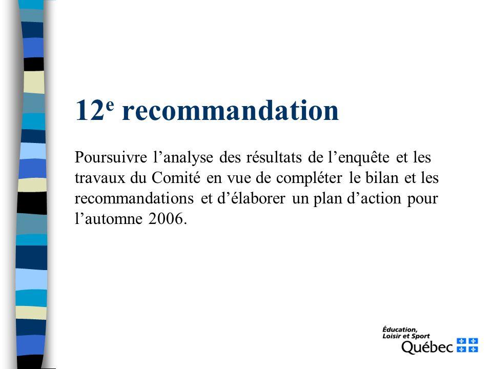 12 e recommandation Poursuivre lanalyse des résultats de lenquête et les travaux du Comité en vue de compléter le bilan et les recommandations et délaborer un plan daction pour lautomne 2006.