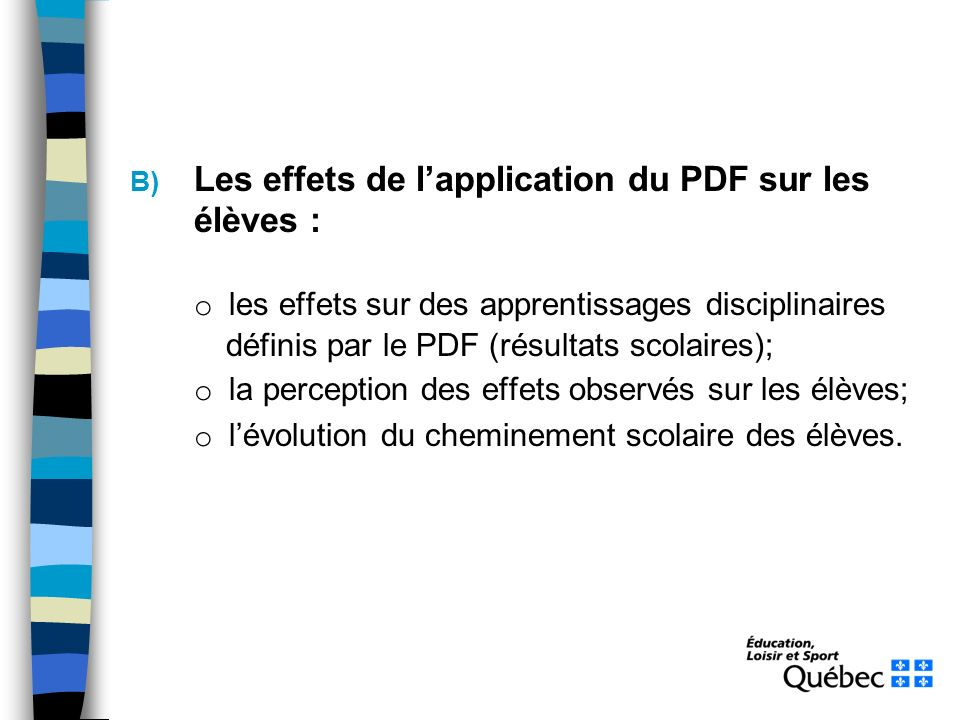 B) Les effets de lapplication du PDF sur les élèves : o les effets sur des apprentissages disciplinaires définis par le PDF (résultats scolaires); o la perception des effets observés sur les élèves; o lévolution du cheminement scolaire des élèves.