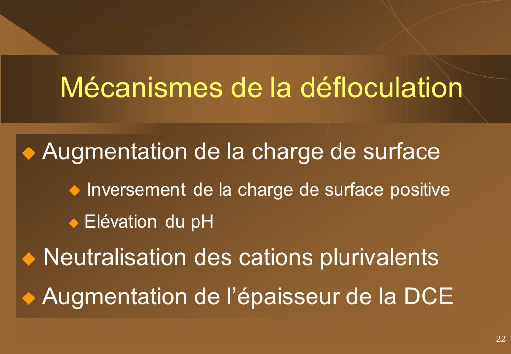 22 Mécanismes de la défloculation Augmentation de la charge de surface Inversement de la charge de surface positive Elévation du pH Neutralisation des