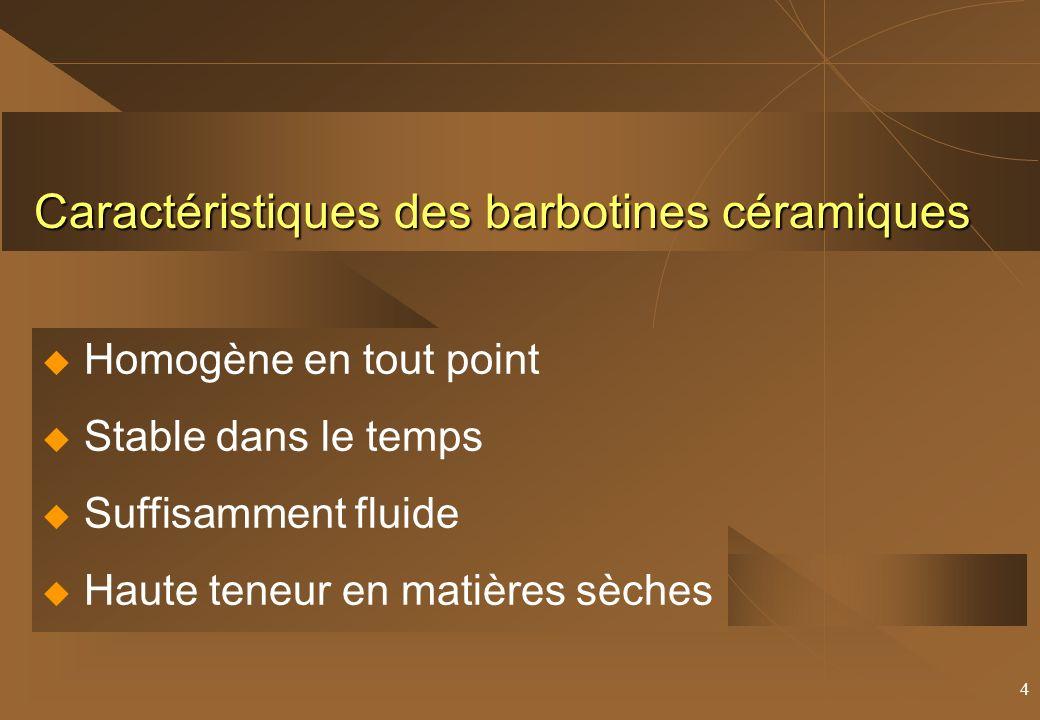 4 Caractéristiques des barbotines céramiques Homogène en tout point Stable dans le temps Suffisamment fluide Haute teneur en matières sèches