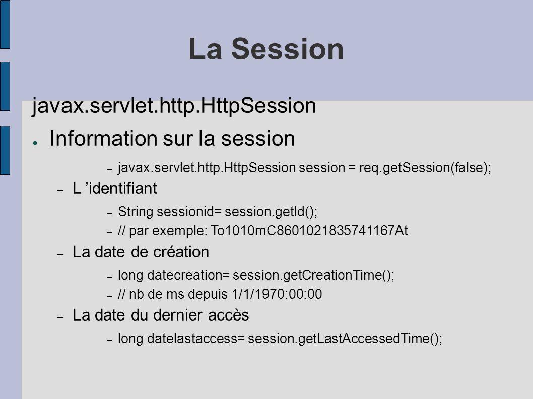 La Session javax.servlet.http.HttpSession Information sur la session – javax.servlet.http.HttpSession session = req.getSession(false); – L identifiant – String sessionid= session.getId(); – // par exemple: To1010mC8601021835741167At – La date de création – long datecreation= session.getCreationTime(); – // nb de ms depuis 1/1/1970:00:00 – La date du dernier accès – long datelastaccess= session.getLastAccessedTime();