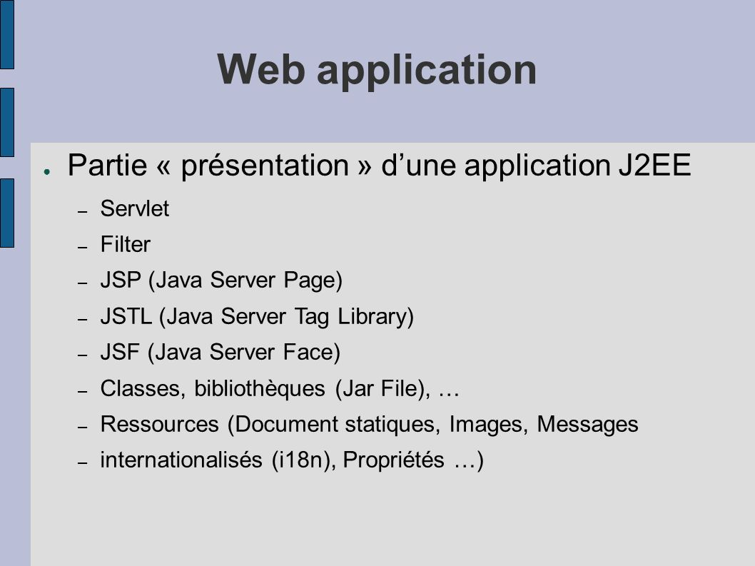 Packaging dune application Web en J2EE Web Component – Une application Web (*.html, *.jsp, servlets, …) packagée dans un.jar (.war) et est paramêtrée dans le fichier WEB-INF/web.xml – Lapplication est installée dans le répertoire webapps du serveur web J2EE Structure dune Web Application Archive (.war) – *.html, *.png, *.jsp, …, applets.jar, midlets.jar – WEB-INF/web.xml Fichier de déploiement,Paramêtrage des servlets, types MIME additionnels..