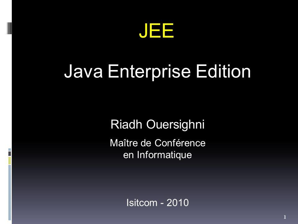 JEE Java Enterprise Edition Riadh Ouersighni Maître de Conférence en Informatique Isitcom - 2010 1