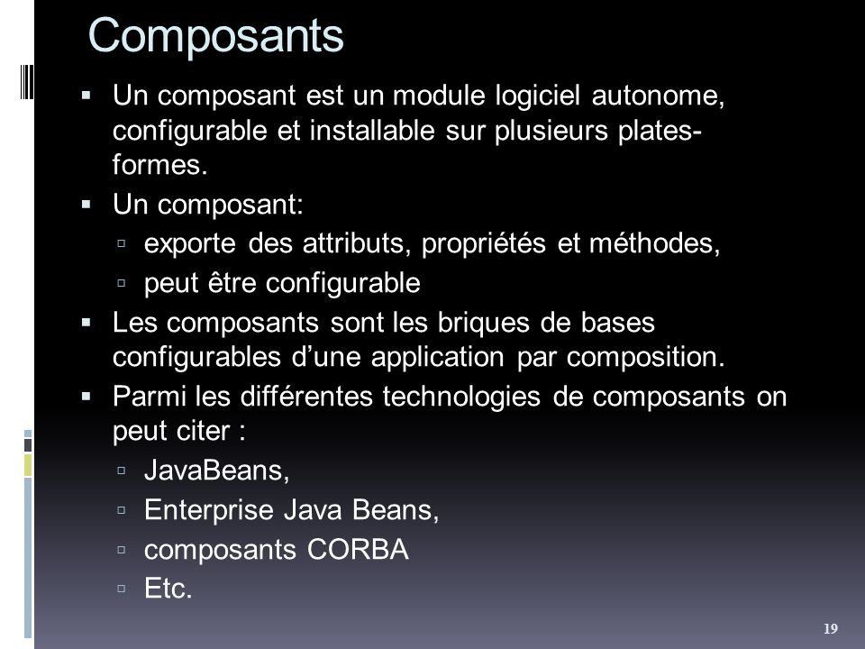 Composants Un composant est un module logiciel autonome, configurable et installable sur plusieurs plates- formes. Un composant: exporte des attributs