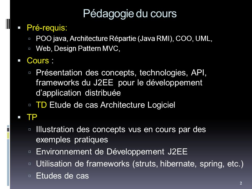 Pédagogie du cours Pré-requis: POO java, Architecture Répartie (Java RMI), COO, UML, Web, Design Pattern MVC, Cours : Présentation des concepts, technologies, API, frameworks du J2EE pour le développement dapplication distribuée TD Etude de cas Architecture Logiciel TP Illustration des concepts vus en cours par des exemples pratiques Environnement de Développement J2EE Utilisation de frameworks (struts, hibernate, spring, etc.) Etudes de cas 2