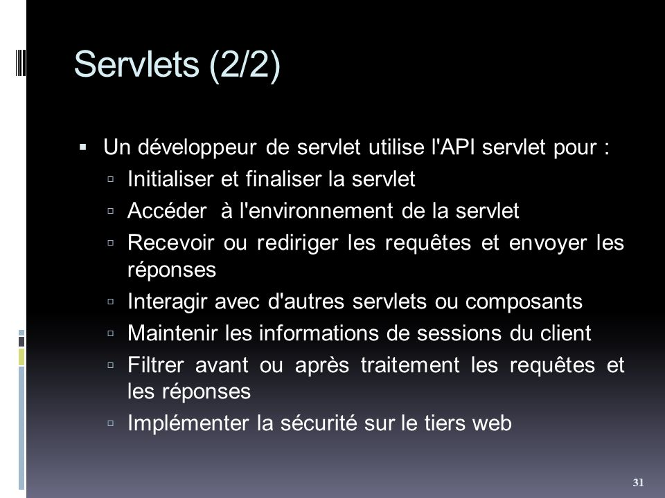 Servlets (2/2) Un développeur de servlet utilise l API servlet pour : Initialiser et finaliser la servlet Accéder à l environnement de la servlet Recevoir ou rediriger les requêtes et envoyer les réponses Interagir avec d autres servlets ou composants Maintenir les informations de sessions du client Filtrer avant ou après traitement les requêtes et les réponses Implémenter la sécurité sur le tiers web 31