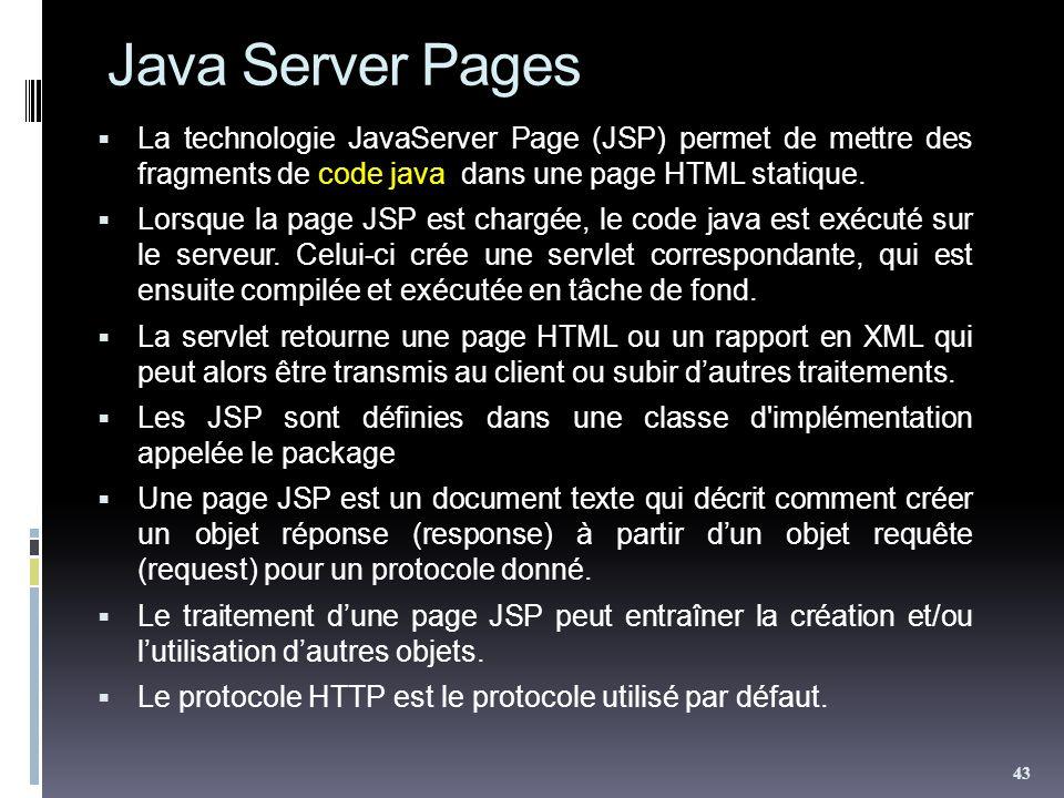 Java Server Pages La technologie JavaServer Page (JSP) permet de mettre des fragments de code java dans une page HTML statique. Lorsque la page JSP es