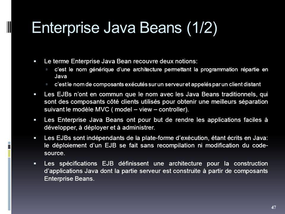 Enterprise Java Beans (1/2) Le terme Enterprise Java Bean recouvre deux notions: cest le nom générique dune architecture permettant la programmation répartie en Java cest le nom de composants exécutés sur un serveur et appelés par un client distant Les EJBs nont en commun que le nom avec les Java Beans traditionnels, qui sont des composants côté clients utilisés pour obtenir une meilleurs séparation suivant le modèle MVC ( model – view – controller).