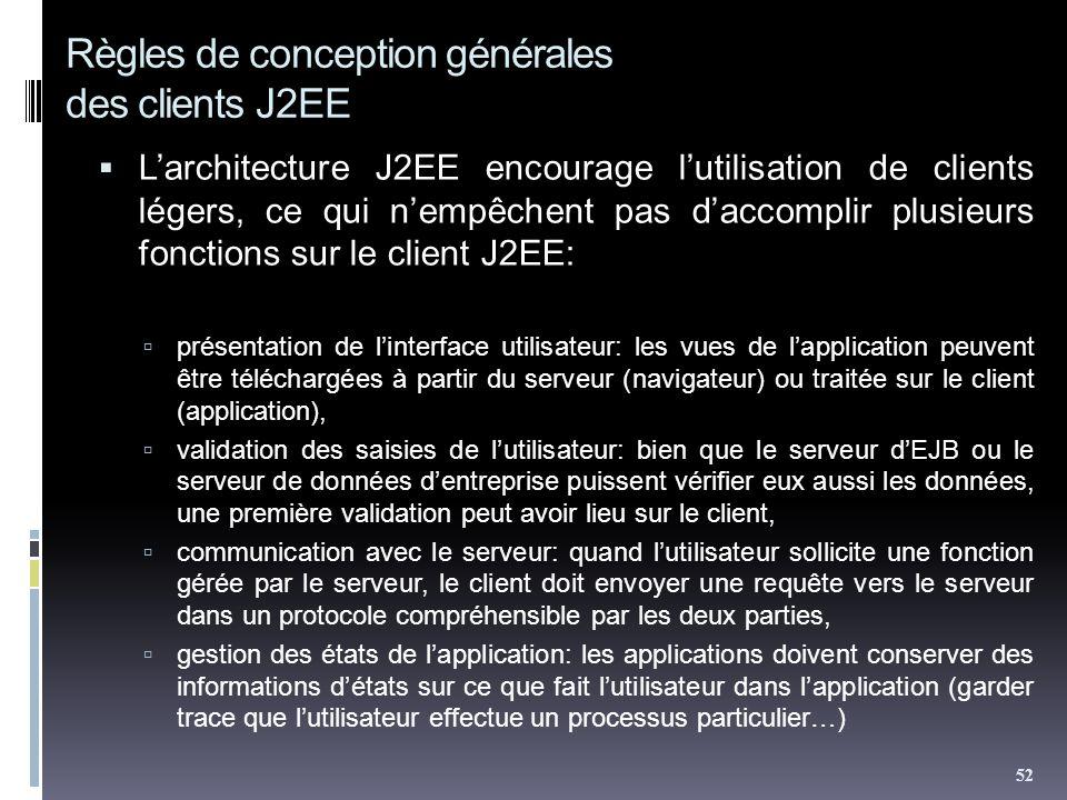 Règles de conception générales des clients J2EE Larchitecture J2EE encourage lutilisation de clients légers, ce qui nempêchent pas daccomplir plusieurs fonctions sur le client J2EE: présentation de linterface utilisateur: les vues de lapplication peuvent être téléchargées à partir du serveur (navigateur) ou traitée sur le client (application), validation des saisies de lutilisateur: bien que le serveur dEJB ou le serveur de données dentreprise puissent vérifier eux aussi les données, une première validation peut avoir lieu sur le client, communication avec le serveur: quand lutilisateur sollicite une fonction gérée par le serveur, le client doit envoyer une requête vers le serveur dans un protocole compréhensible par les deux parties, gestion des états de lapplication: les applications doivent conserver des informations détats sur ce que fait lutilisateur dans lapplication (garder trace que lutilisateur effectue un processus particulier…) 52