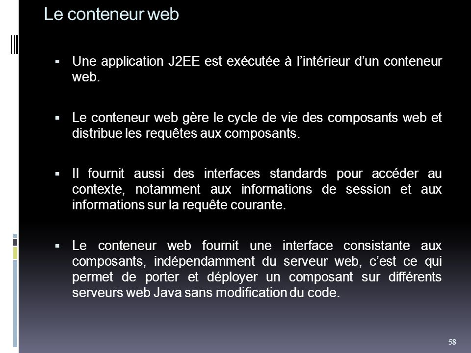 Le conteneur web Une application J2EE est exécutée à lintérieur dun conteneur web. Le conteneur web gère le cycle de vie des composants web et distrib