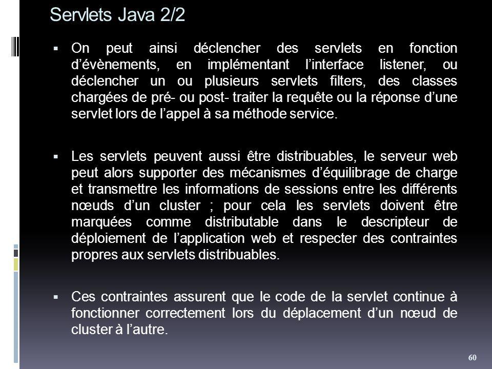 Servlets Java 2/2 On peut ainsi déclencher des servlets en fonction dévènements, en implémentant linterface listener, ou déclencher un ou plusieurs servlets filters, des classes chargées de pré- ou post- traiter la requête ou la réponse dune servlet lors de lappel à sa méthode service.