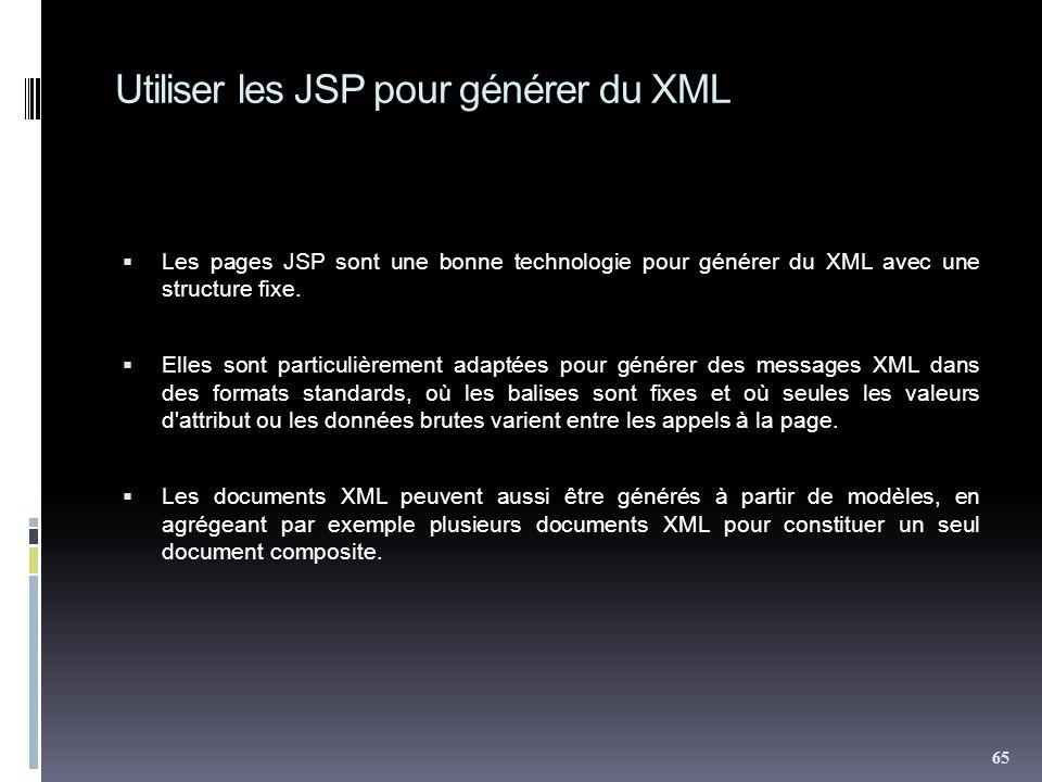 Utiliser les JSP pour générer du XML Les pages JSP sont une bonne technologie pour générer du XML avec une structure fixe. Elles sont particulièrement